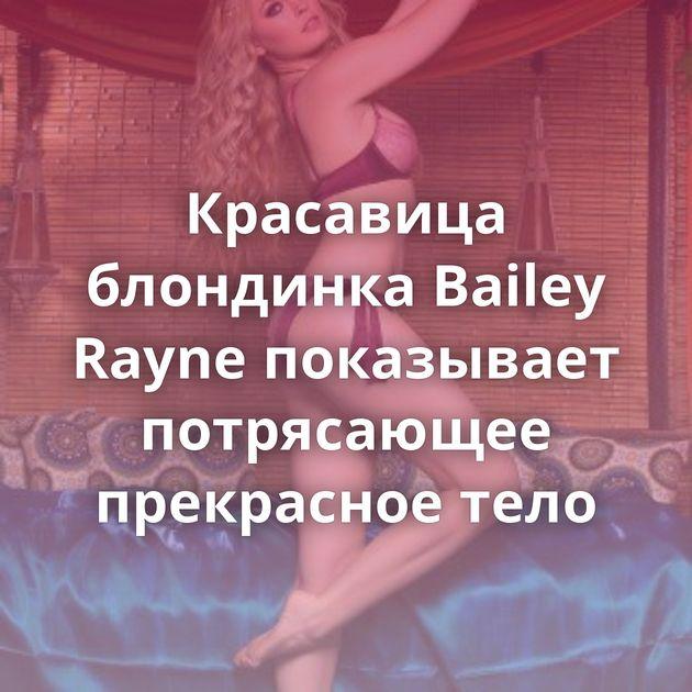 Красавица блондинка Bailey Rayne показывает потрясающее прекрасное тело