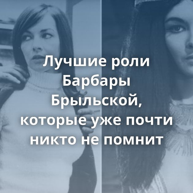 Лучшие роли Барбары Брыльской, которые ужепочти никто непомнит