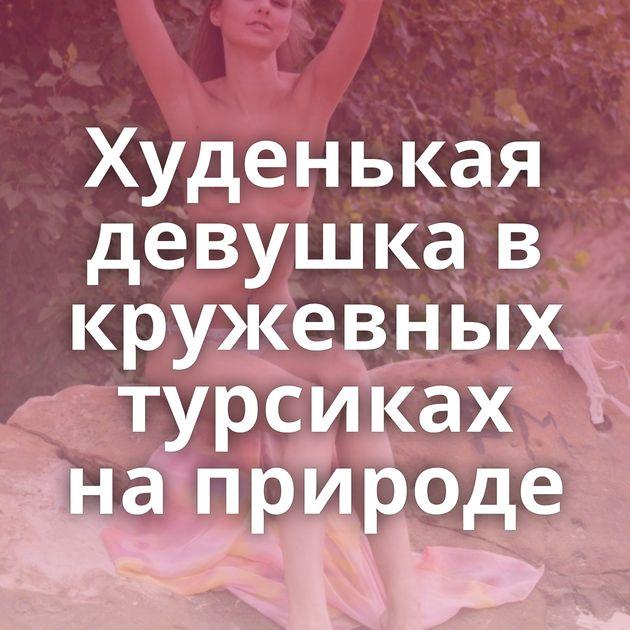 Худенькая девушка в кружевных турсиках на природе