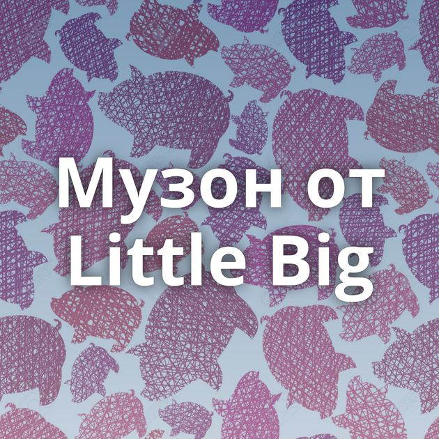 Музон от Little Big