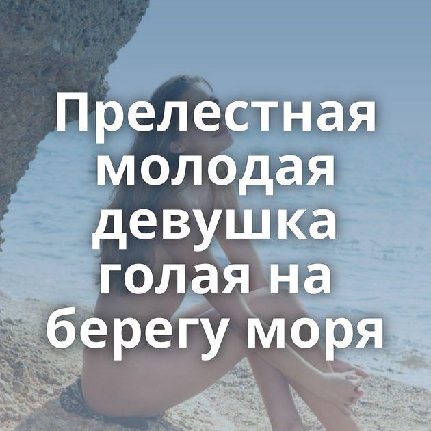 Прелестная молодая девушка голая на берегу моря