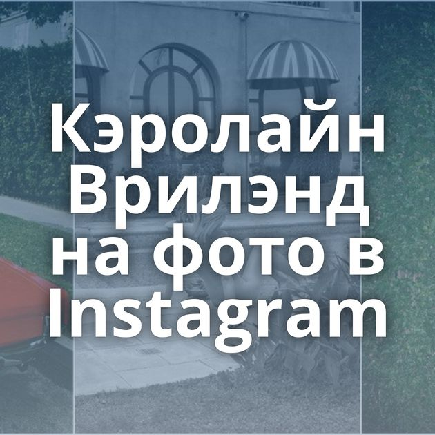 Кэролайн Врилэнд на фото в Instagram