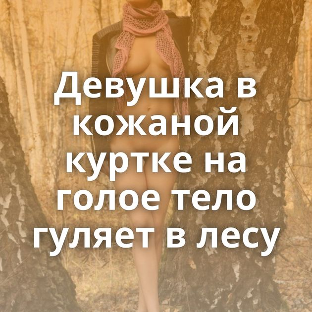 Девушка в кожаной куртке на голое тело гуляет в лесу