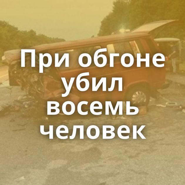 Приобгоне убил восемь человек