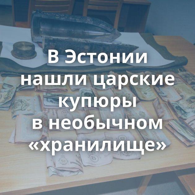 ВЭстонии нашли царские купюры внеобычном «хранилище»