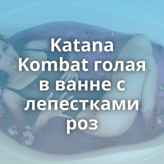 Katana Kombat голая в ванне с лепестками роз