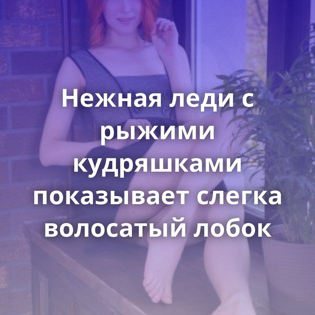 Нежная леди с рыжими кудряшками показывает слегка волосатый лобок