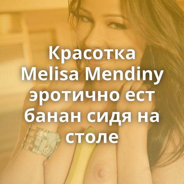 Красотка Melisa Mendiny эротично ест банан сидя на столе