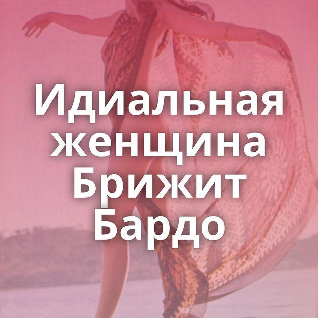 Идиальная женщина Брижит Бардо