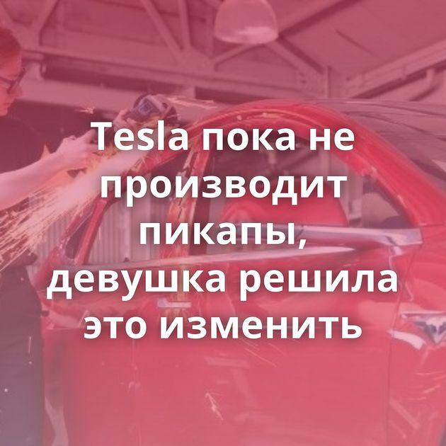 Tesla пока не производит пикапы, девушка решила это изменить