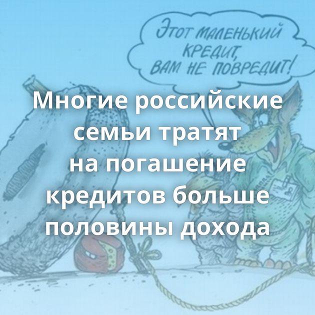 Многие российские семьи тратят напогашение кредитов больше половины дохода