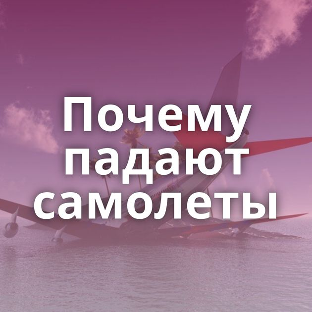 Почему падают самолеты