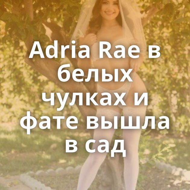Adria Rae в белых чулках и фате вышла в сад