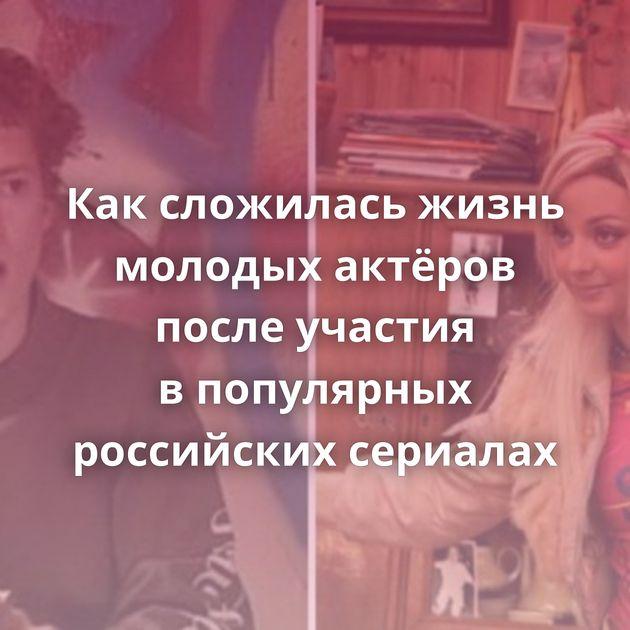 Каксложилась жизнь молодых актёров после участия впопулярных российских сериалах