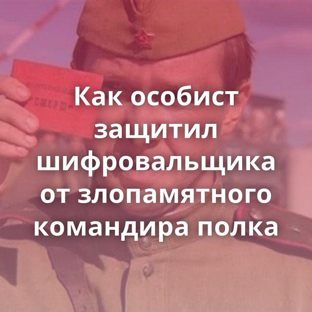 Какособист защитил шифровальщика отзлопамятного командира полка