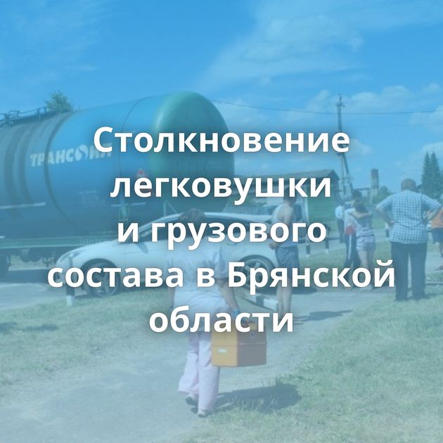 Столкновение легковушки игрузового состава вБрянской области