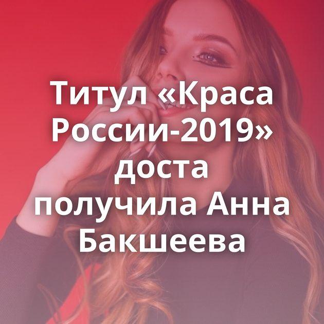 Титул «Краса России-2019» доста получила Анна Бакшеева