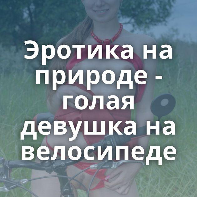 Эротика на природе - голая девушка на велосипеде