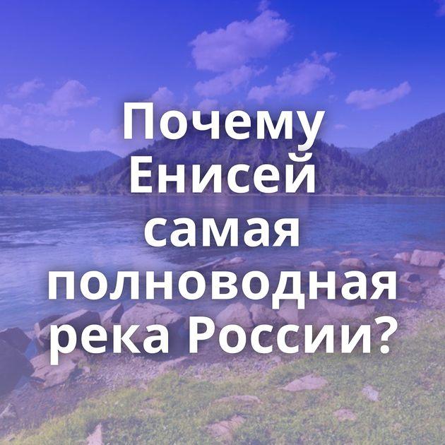 Почему Енисей самая полноводная река России?