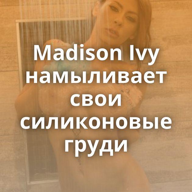 Madison Ivy намыливает свои силиконовые груди