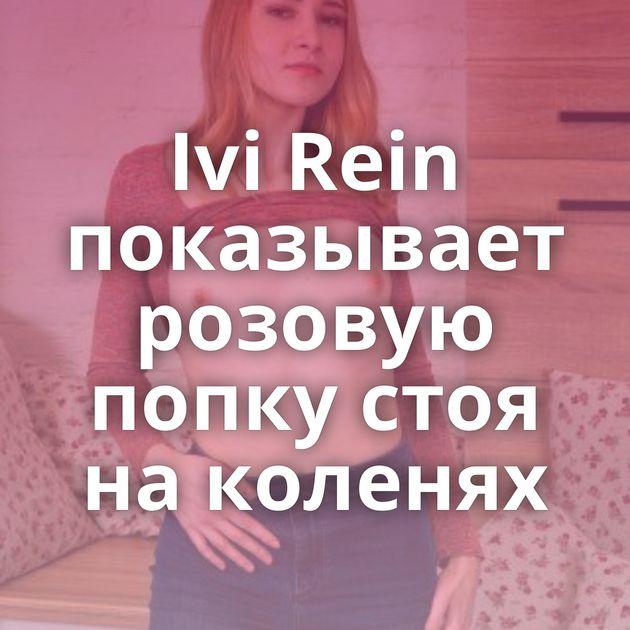 Ivi Rein показывает розовую попку стоя на коленях