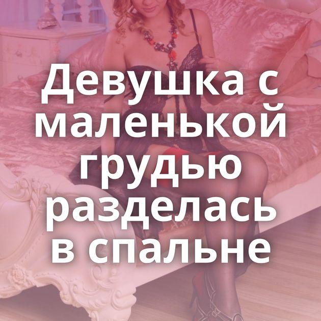 Девушка с маленькой грудью разделась в спальне