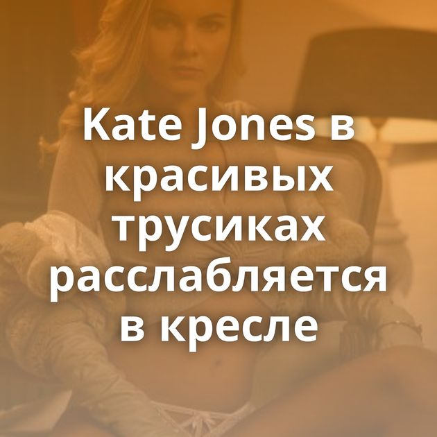 Kate Jones в красивых трусиках расслабляется в кресле