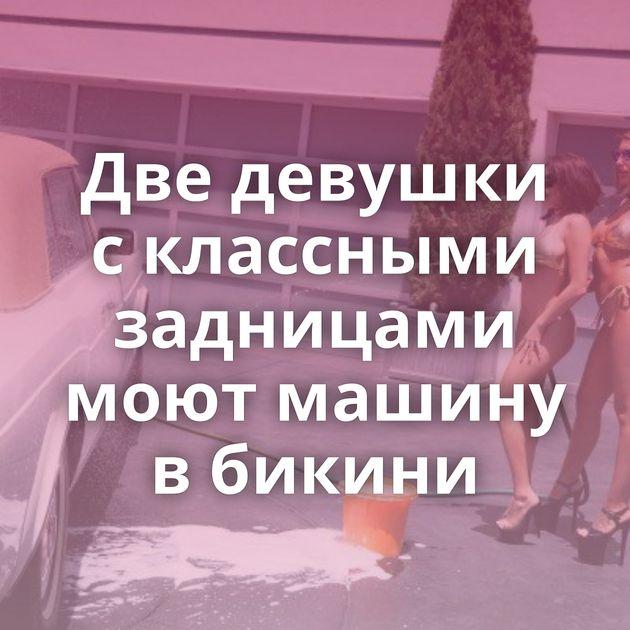 Две девушки с классными задницами моют машину в бикини