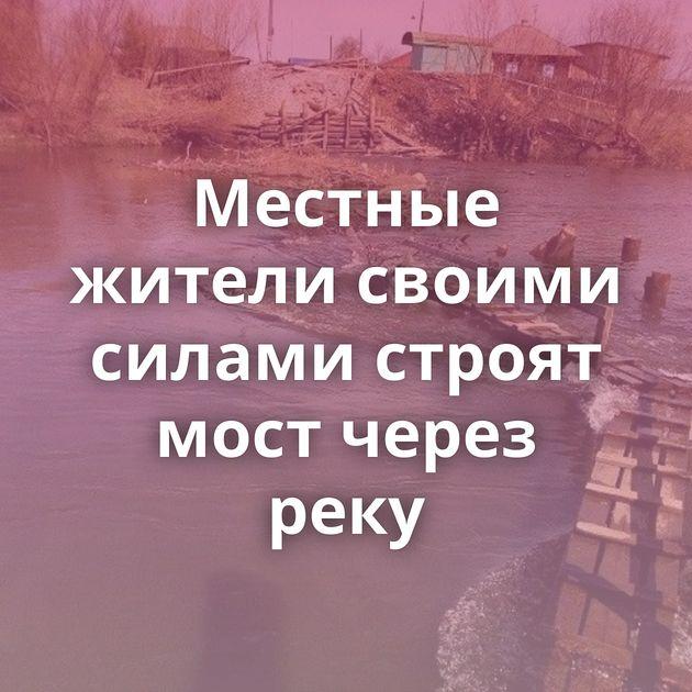 Местные жители своими силами строят мост через реку