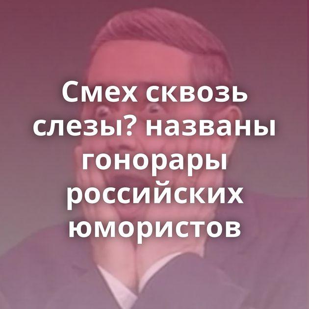 Смех сквозь слезы? названы гонорары российских юмористов