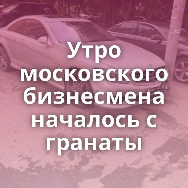 Утро московского бизнесмена началось с гранаты