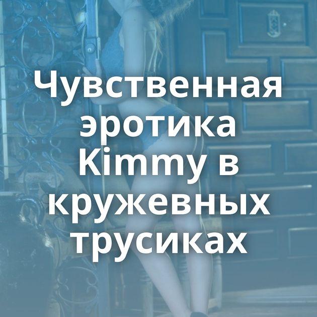 Чувственная эротика Kimmy в кружевных трусиках