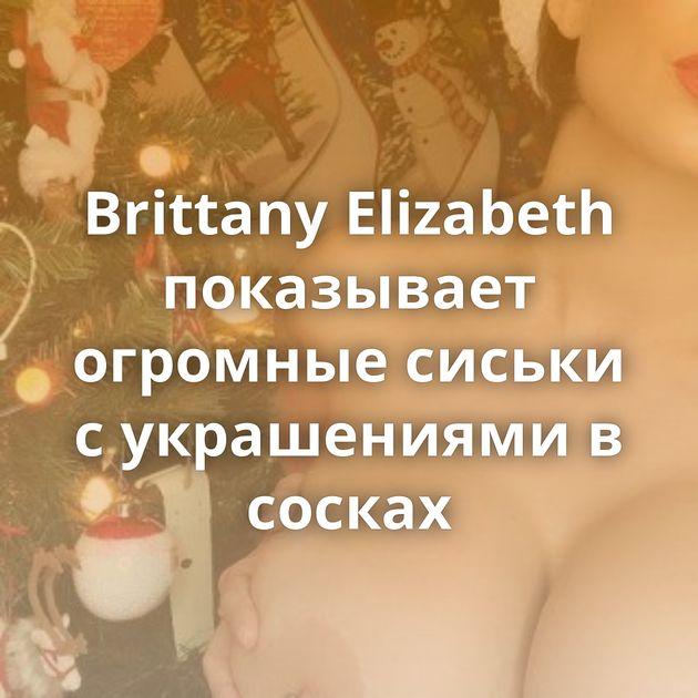 Brittany Elizabeth показывает огромные сиськи с украшениями в сосках