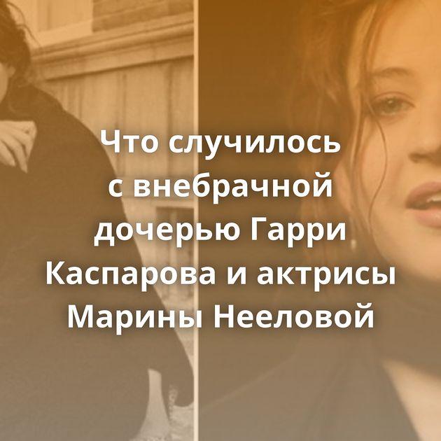 Чтослучилось свнебрачной дочерью Гарри Каспарова иактрисы Марины Нееловой