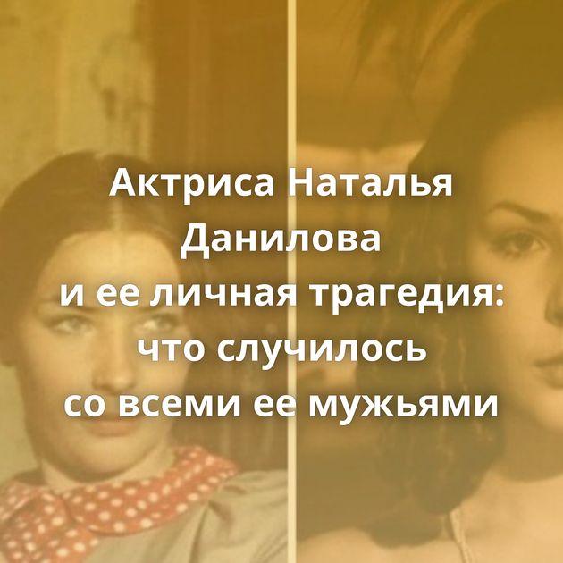 Актриса Наталья Данилова иееличная трагедия: чтослучилось совсеми еемужьями