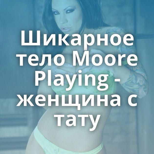 Шикарное тело Moore Playing - женщина с тату