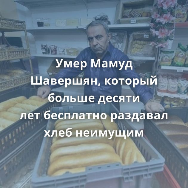 Умер Мамуд Шавершян, который больше десяти летбесплатно раздавал хлеб неимущим