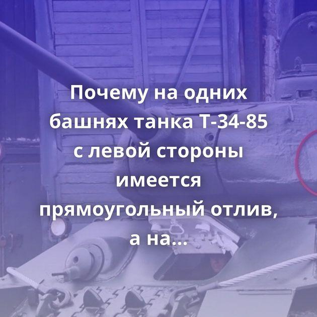 Почему наодних башнях танка Т-34-85 слевой стороны имеется прямоугольный отлив, анадругих егоне