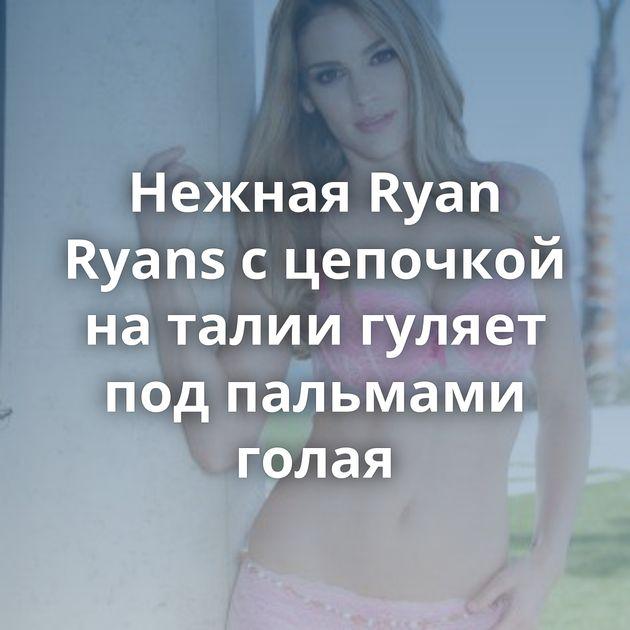 Нежная Ryan Ryans с цепочкой на талии гуляет под пальмами голая