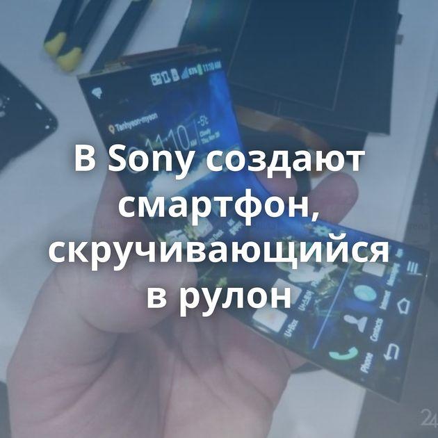 В Sony создают смартфон, скручивающийся в рулон