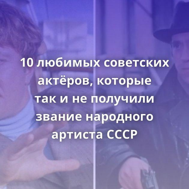 10любимых советских актёров, которые такинеполучили звание народного артиста СССР