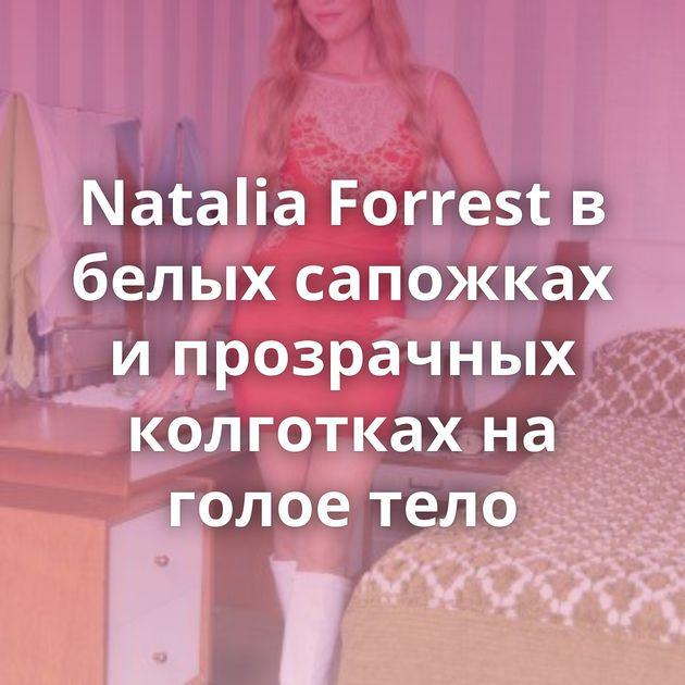 Natalia Forrest в белых сапожках и прозрачных колготках на голое тело