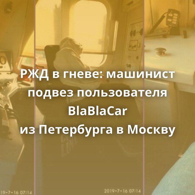 РЖДвгневе: машинист подвез пользователя BlaBlaСar изПетербурга вМоскву
