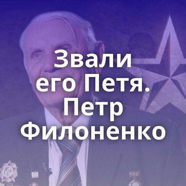 Звали егоПетя. Петр Филоненко