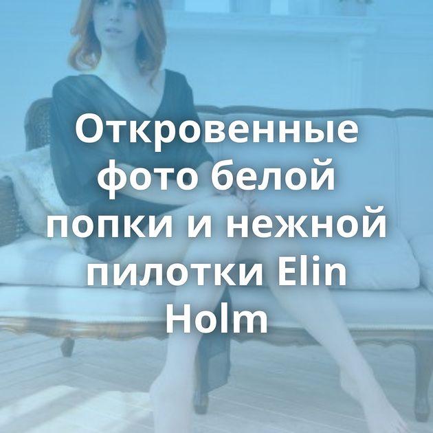 Откровенные фото белой попки и нежной пилотки Elin Holm