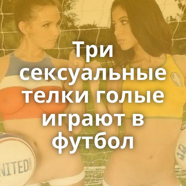 Три сексуальные телки голые играют в футбол