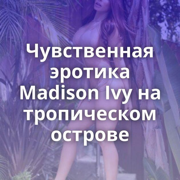 Чувственная эротика Madison Ivy на тропическом острове