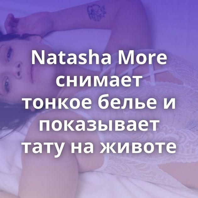 Natasha More снимает тонкое белье и показывает тату на животе