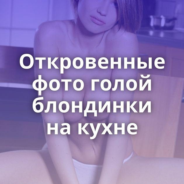 Откровенные фото голой блондинки на кухне