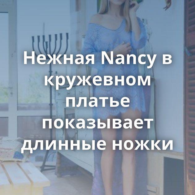 Нежная Nancy в кружевном платье показывает длинные ножки